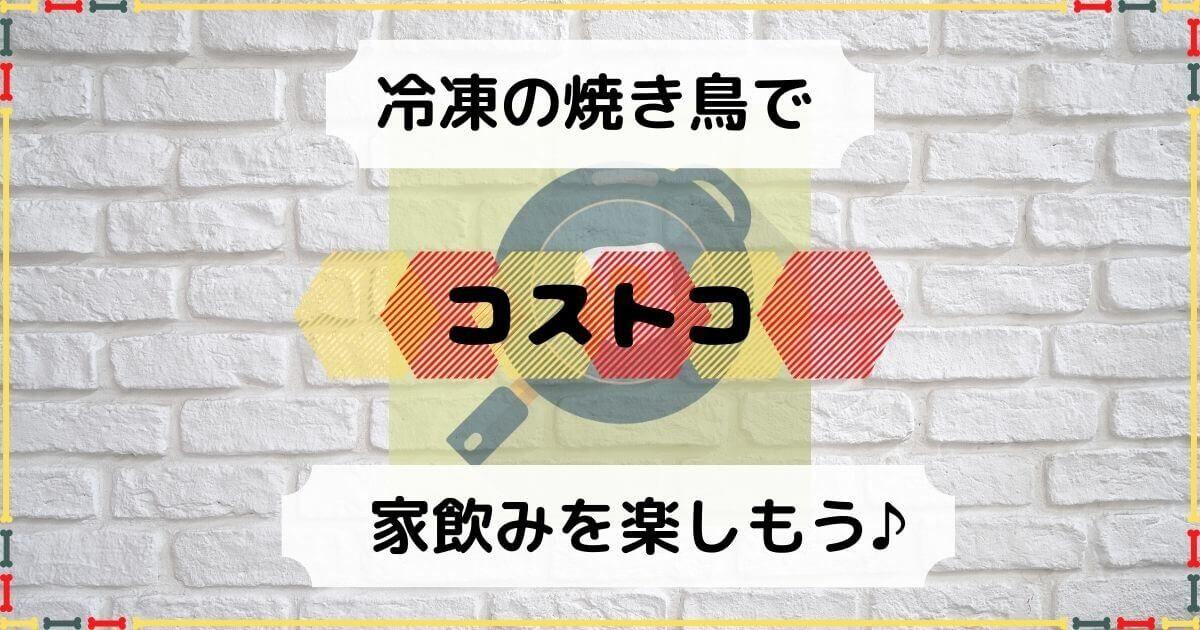【コストコ】冷凍焼き鳥(国産)の解凍方法は?焼き方やタレのレシピ!