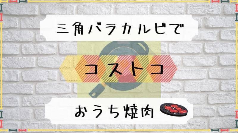 【コストコ】三角バラカルビでおうち焼肉!柔らかくする下味レシピも!